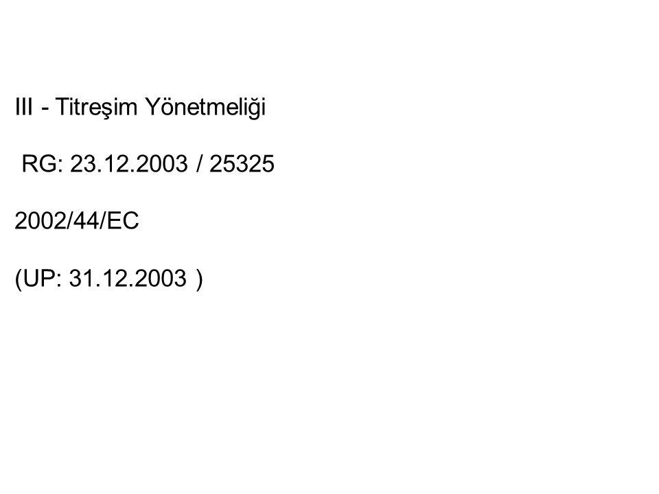 III - Titreşim Yönetmeliği RG: 23.12.2003 / 25325 2002/44/EC (UP: 31.12.2003 )