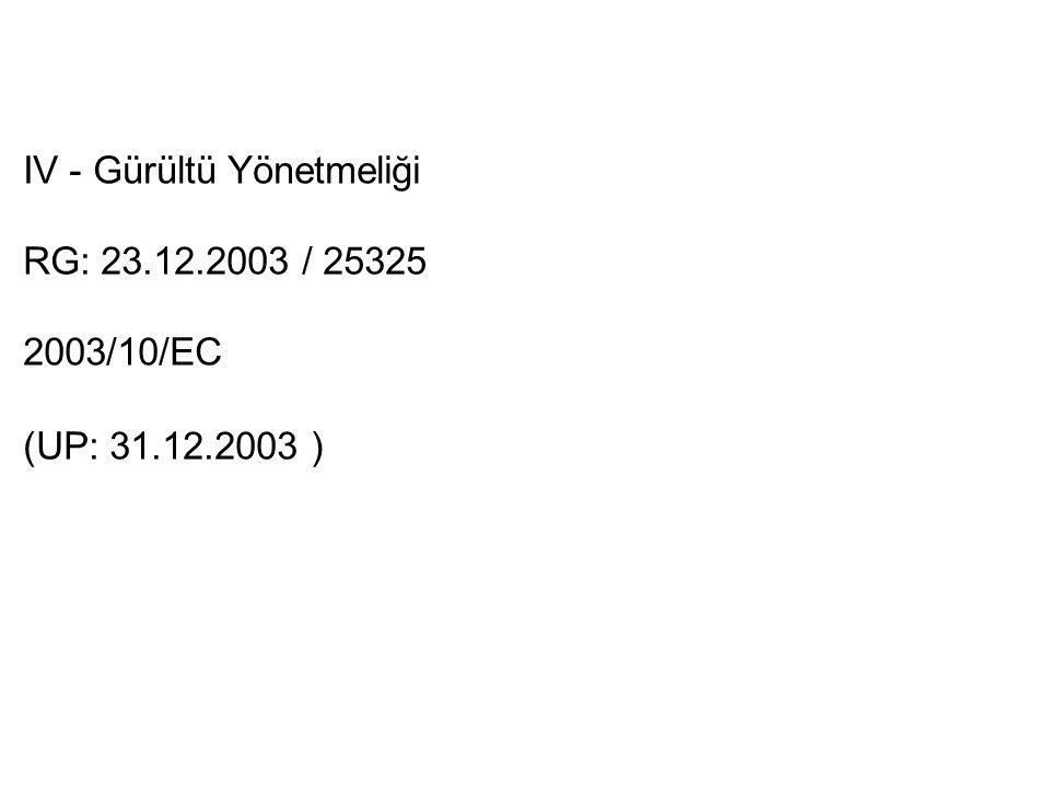 IV - Gürültü Yönetmeliği RG: 23.12.2003 / 25325 2003/10/EC (UP: 31.12.2003 )