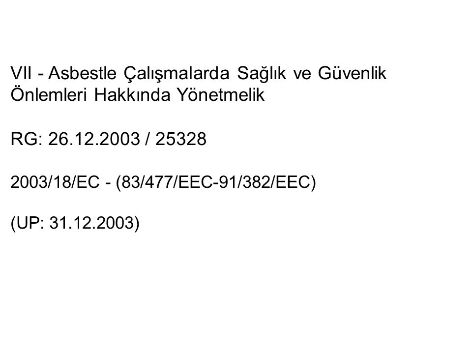 VII - Asbestle Çalışmalarda Sağlık ve Güvenlik Önlemleri Hakkında Yönetmelik RG: 26.12.2003 / 25328 2003/18/EC - (83/477/EEC-91/382/EEC) (UP: 31.12.2003)