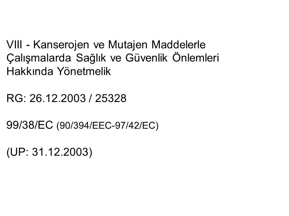 VIII - Kanserojen ve Mutajen Maddelerle Çalışmalarda Sağlık ve Güvenlik Önlemleri Hakkında Yönetmelik RG: 26.12.2003 / 25328 99/38/EC (90/394/EEC-97/42/EC) (UP: 31.12.2003)