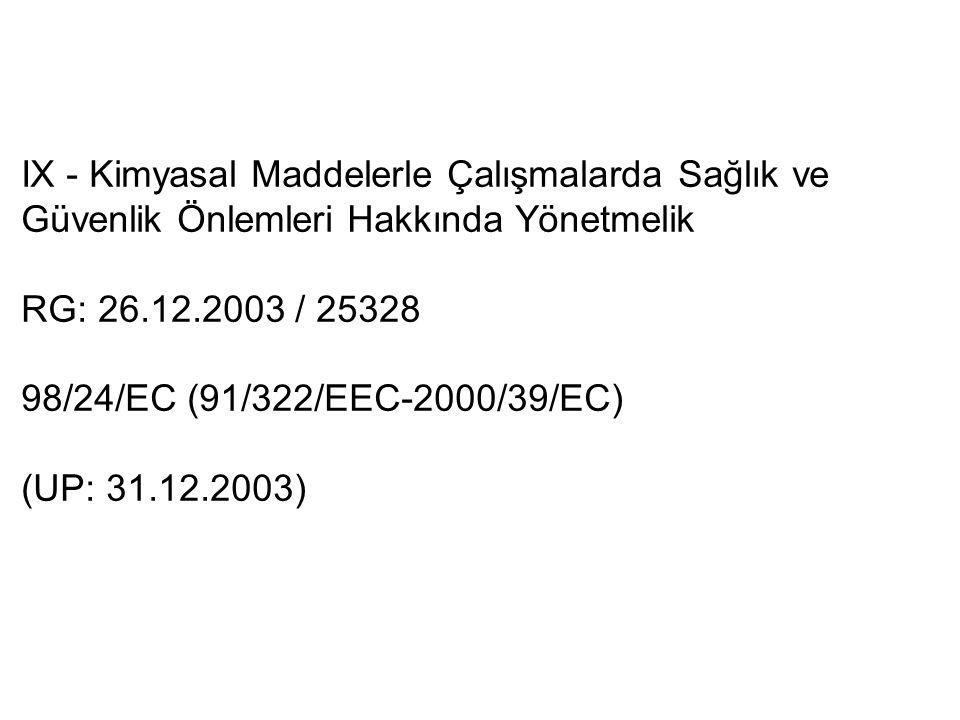 IX - Kimyasal Maddelerle Çalışmalarda Sağlık ve Güvenlik Önlemleri Hakkında Yönetmelik RG: 26.12.2003 / 25328 98/24/EC (91/322/EEC-2000/39/EC) (UP: 31