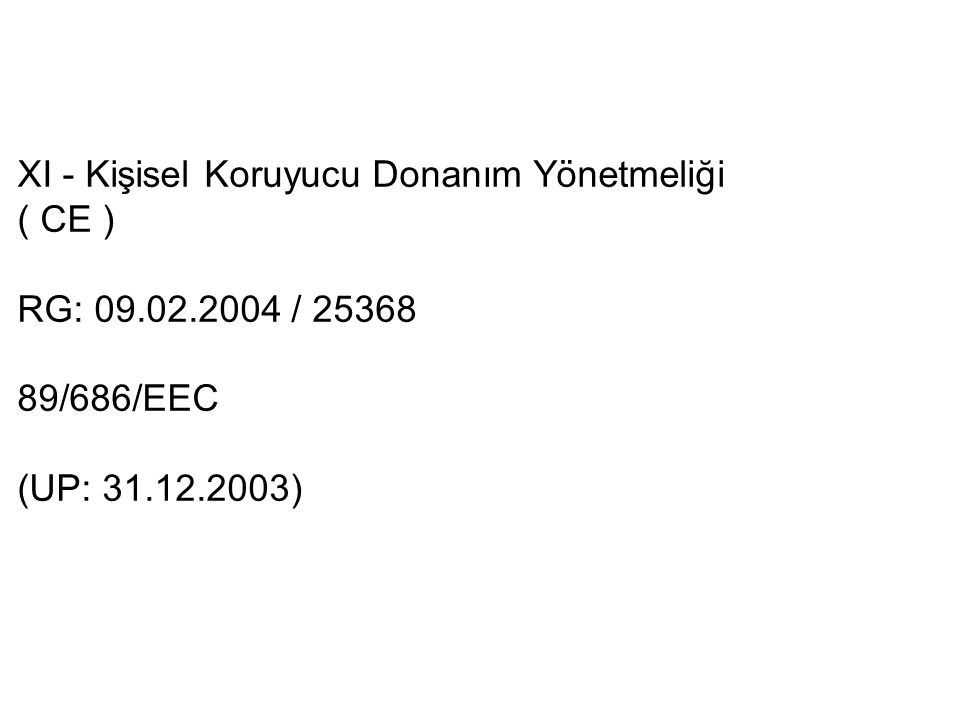 XI - Kişisel Koruyucu Donanım Yönetmeliği ( CE ) RG: 09.02.2004 / 25368 89/686/EEC (UP: 31.12.2003)