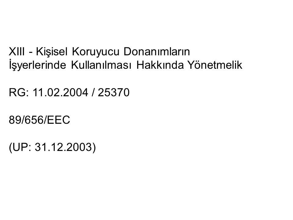 XIII - Kişisel Koruyucu Donanımların İşyerlerinde Kullanılması Hakkında Yönetmelik RG: 11.02.2004 / 25370 89/656/EEC (UP: 31.12.2003)