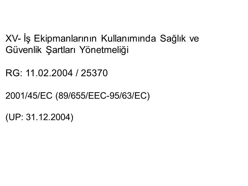 XV- İş Ekipmanlarının Kullanımında Sağlık ve Güvenlik Şartları Yönetmeliği RG: 11.02.2004 / 25370 2001/45/EC (89/655/EEC-95/63/EC) (UP: 31.12.2004)