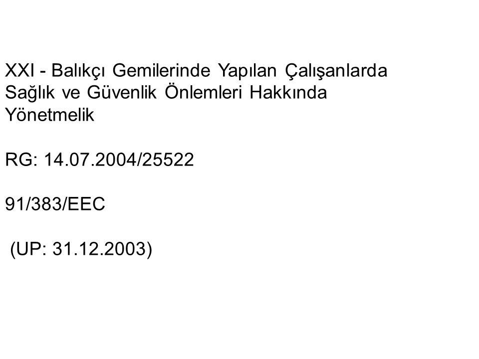 XXI - Balıkçı Gemilerinde Yapılan Çalışanlarda Sağlık ve Güvenlik Önlemleri Hakkında Yönetmelik RG: 14.07.2004/25522 91/383/EEC (UP: 31.12.2003)
