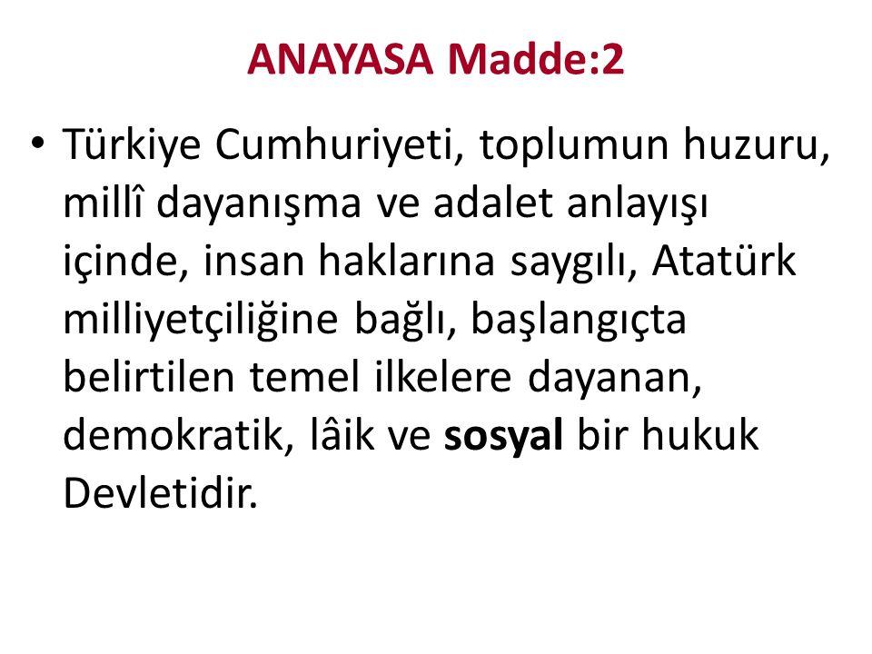 ANAYASA Madde:2 Türkiye Cumhuriyeti, toplumun huzuru, millî dayanışma ve adalet anlayışı içinde, insan haklarına saygılı, Atatürk milliyetçiliğine bağlı, başlangıçta belirtilen temel ilkelere dayanan, demokratik, lâik ve sosyal bir hukuk Devletidir.