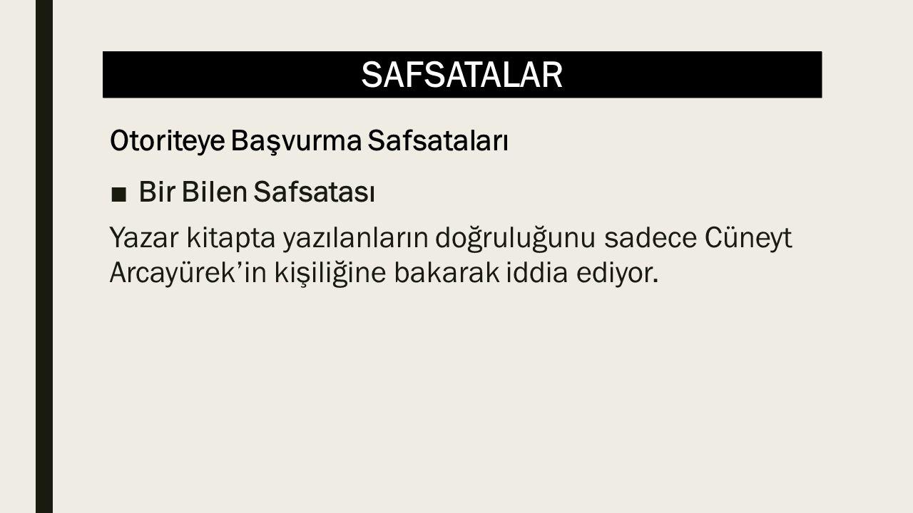 SAFSATALAR ■Bir Bilen Safsatası Yazar kitapta yazılanların doğruluğunu sadece Cüneyt Arcayürek'in kişiliğine bakarak iddia ediyor. Otoriteye Başvurma