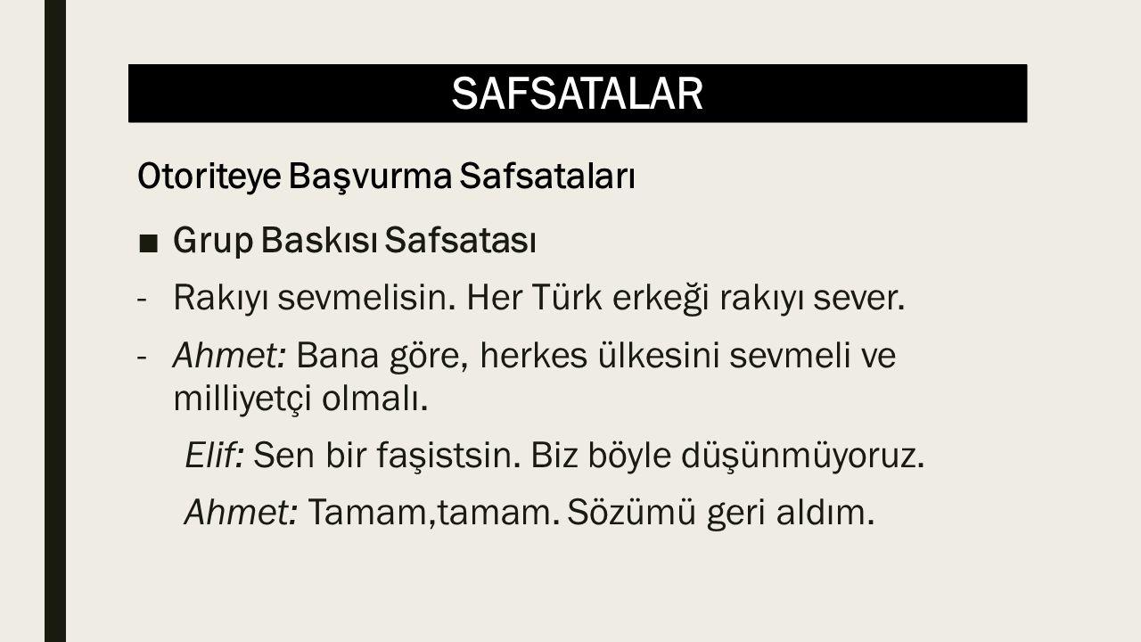 SAFSATALAR ■Grup Baskısı Safsatası -Rakıyı sevmelisin. Her Türk erkeği rakıyı sever. -Ahmet: Bana göre, herkes ülkesini sevmeli ve milliyetçi olmalı.