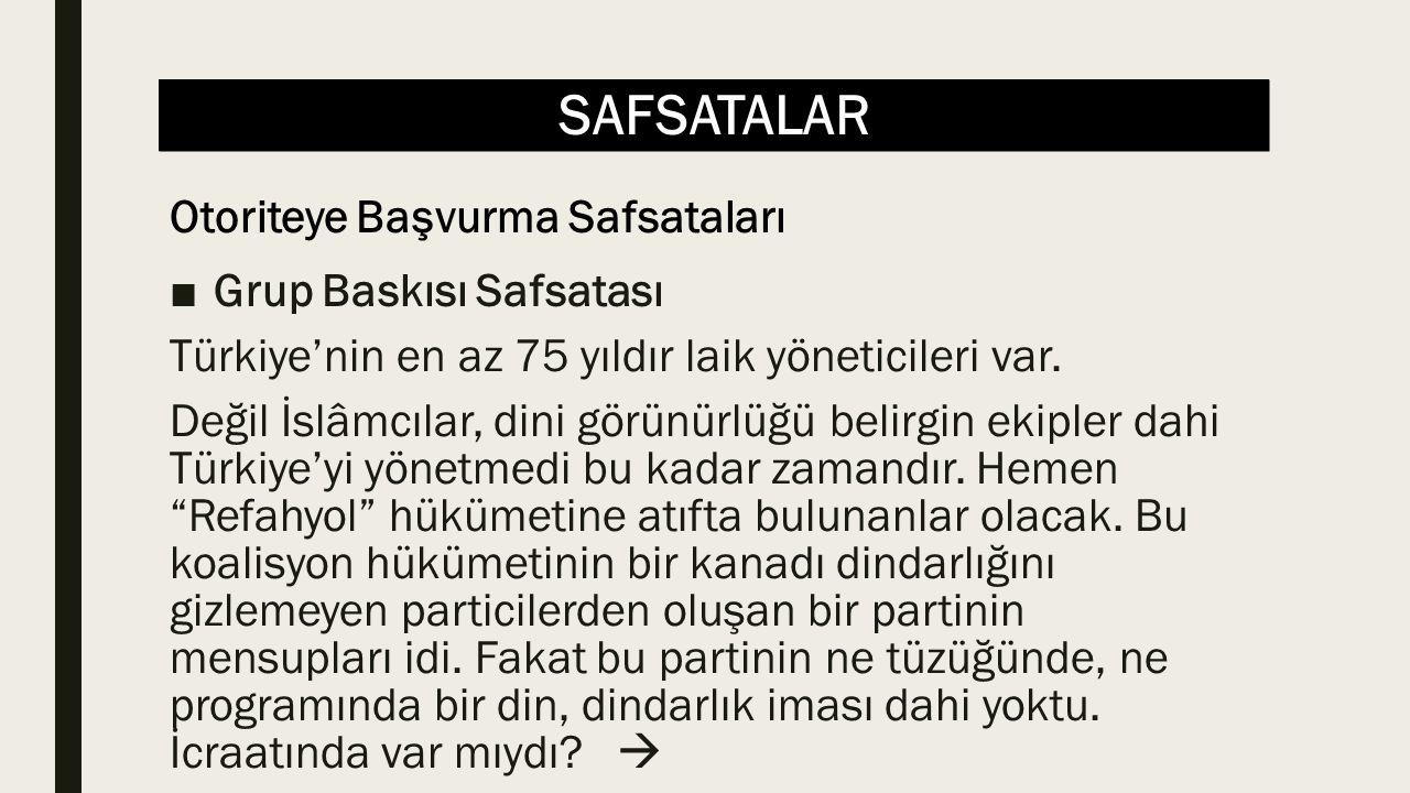 SAFSATALAR ■Grup Baskısı Safsatası Türkiye'nin en az 75 yıldır laik yöneticileri var. Değil İslâmcılar, dini görünürlüğü belirgin ekipler dahi Türkiye