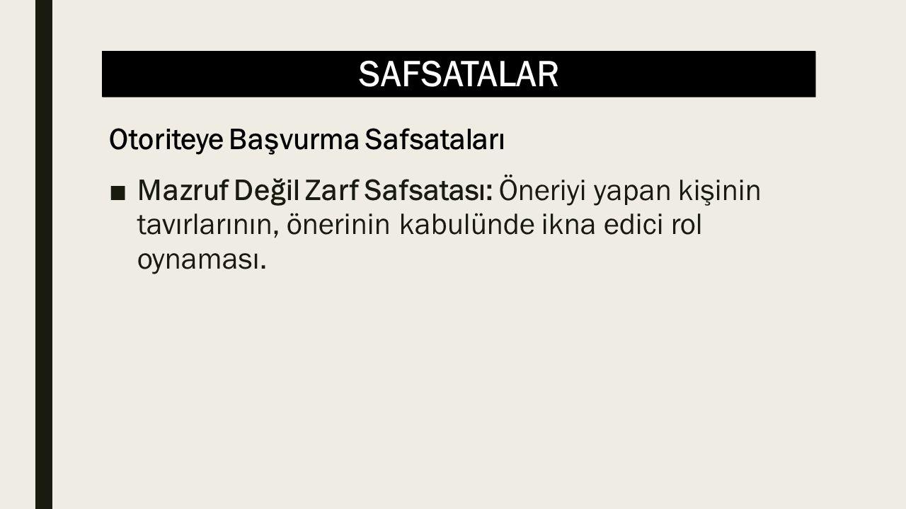 SAFSATALAR ■Mazruf Değil Zarf Safsatası: Öneriyi yapan kişinin tavırlarının, önerinin kabulünde ikna edici rol oynaması. Otoriteye Başvurma Safsatalar