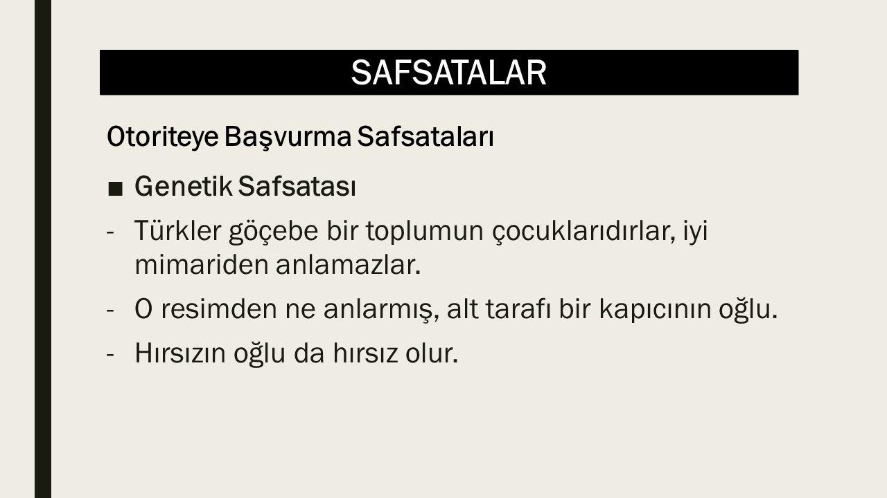 SAFSATALAR ■Genetik Safsatası -Türkler göçebe bir toplumun çocuklarıdırlar, iyi mimariden anlamazlar. -O resimden ne anlarmış, alt tarafı bir kapıcını