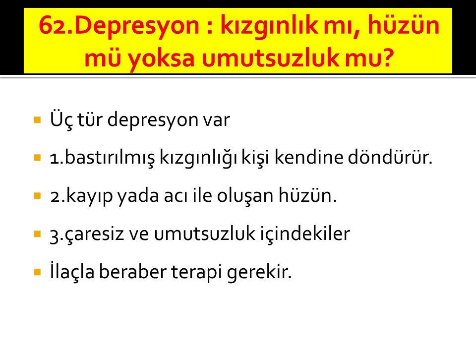  Üç tür depresyon var  1.bastırılmış kızgınlığı kişi kendine döndürür.  2.kayıp yada acı ile oluşan hüzün.  3.çaresiz ve umutsuzluk içindekiler 