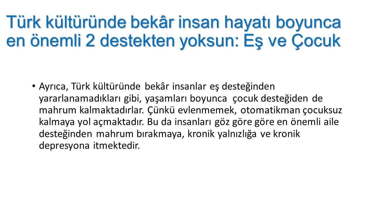 Türk kültüründe bekâr insan hayatı boyunca en önemli 2 destekten yoksun: Eş ve Çocuk Ayrıca, Türk kültüründe bekâr insanlar eş desteğinden yararlanamadıkları gibi, yaşamları boyunca çocuk desteğiden de mahrum kalmaktadırlar.