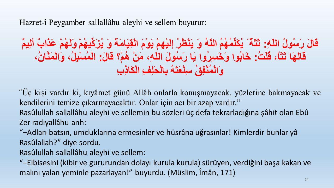 Hazret-i Peygamber sallallâhu aleyhi ve sellem buyurur: قَالَ رَسُولُ اللّهِ : ثَثَةٌ َ يُكَلِّمُهُمُ اللّهُ وَ يَنْظُرُ إلَيْهِمْ يَوْمَ الْقِيَامَةَ