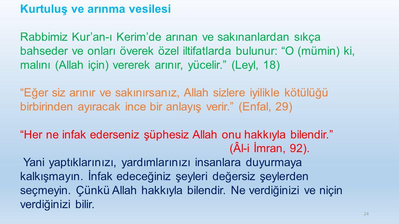 24 Kurtuluş ve arınma vesilesi Rabbimiz Kur'an-ı Kerim'de arınan ve sakınanlardan sıkça bahseder ve onları överek özel iltifatlarda bulunur: O (mümin) ki, malını (Allah için) vererek arınır, yücelir. (Leyl, 18) Eğer siz arınır ve sakınırsanız, Allah sizlere iyilikle kötülüğü birbirinden ayıracak ince bir anlayış verir. (Enfal, 29) Her ne infak ederseniz şüphesiz Allah onu hakkıyla bilendir. (Âl-i İmran, 92).