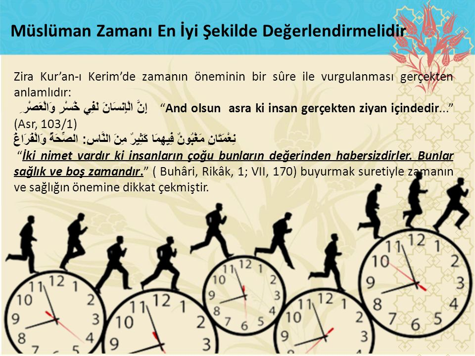 """Zira Kur'an-ı Kerim'de zamanın öneminin bir sûre ile vurgulanması gerçekten anlamlıdır: إِنَّ الْإِنسَانَ لَفِي خُسْرٍ وَالْعَصْر ِ """"And olsun asra ki"""