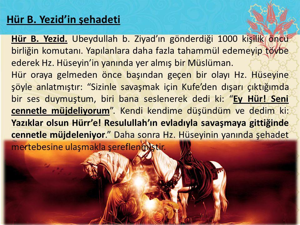 Hür B. Yezid. Ubeydullah b. Ziyad'ın gönderdiği 1000 kişilik öncü birliğin komutanı. Yapılanlara daha fazla tahammül edemeyip tövbe ederek Hz. Hüseyin
