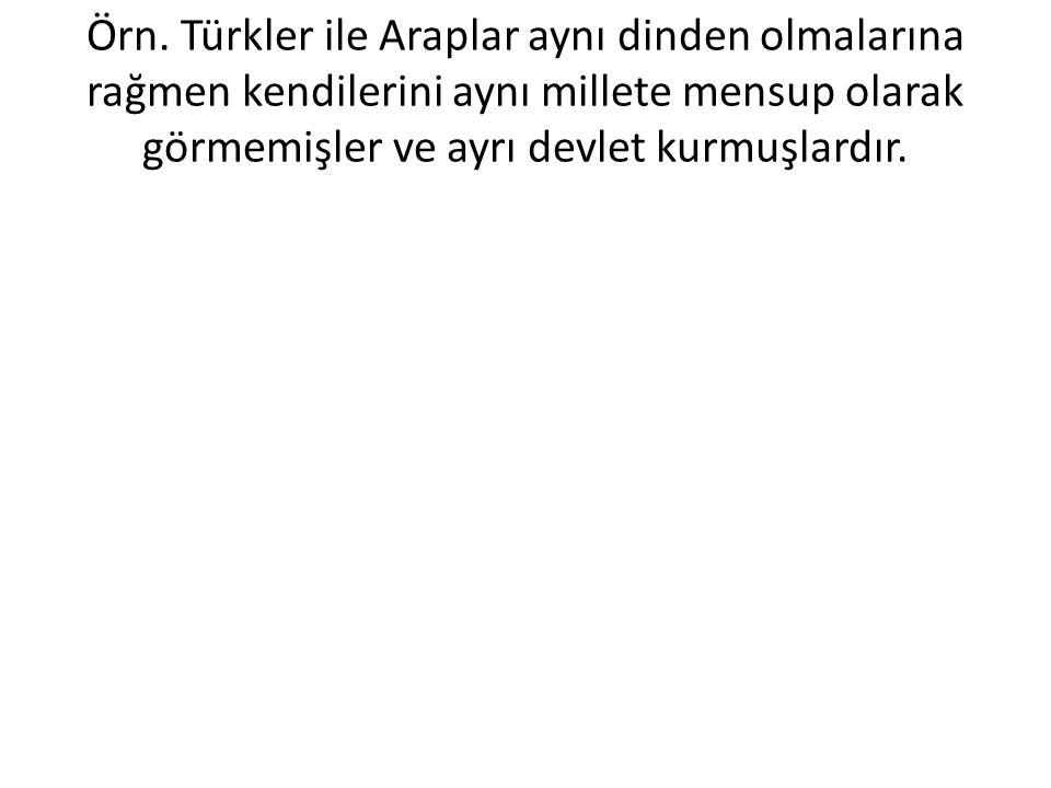 Örn. Türkler ile Araplar aynı dinden olmalarına rağmen kendilerini aynı millete mensup olarak görmemişler ve ayrı devlet kurmuşlardır.