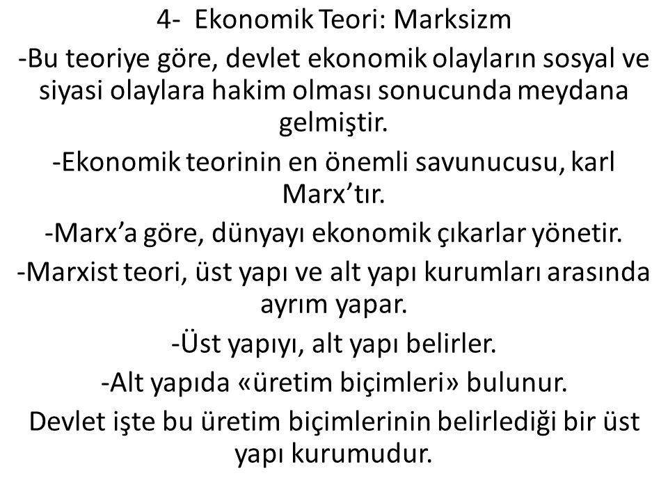 4- Ekonomik Teori: Marksizm -Bu teoriye göre, devlet ekonomik olayların sosyal ve siyasi olaylara hakim olması sonucunda meydana gelmiştir.