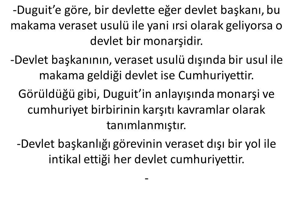 -Duguit'e göre, bir devlette eğer devlet başkanı, bu makama veraset usulü ile yani ırsi olarak geliyorsa o devlet bir monarşidir.