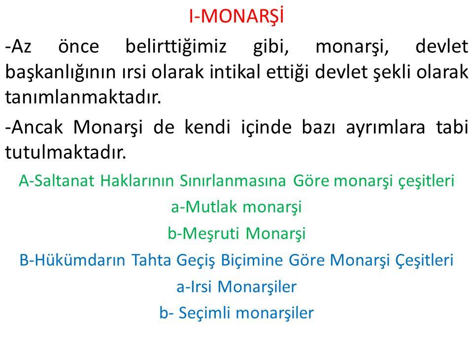 I-MONARŞİ -Az önce belirttiğimiz gibi, monarşi, devlet başkanlığının ırsi olarak intikal ettiği devlet şekli olarak tanımlanmaktadır.