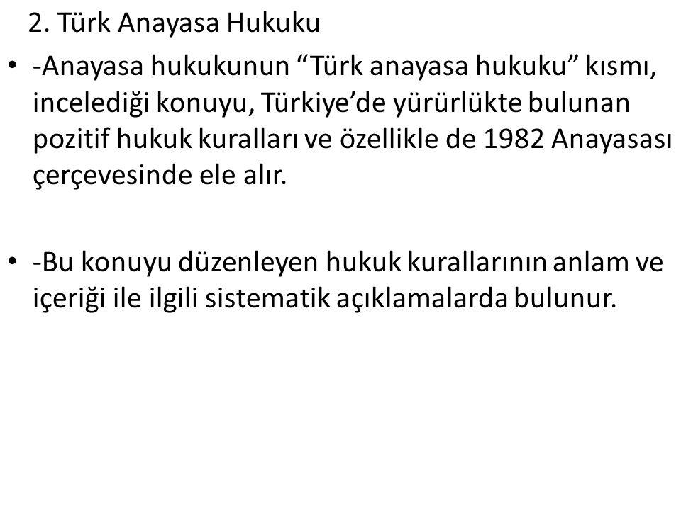 """2. Türk Anayasa Hukuku -Anayasa hukukunun """"Türk anayasa hukuku"""" kısmı, incelediği konuyu, Türkiye'de yürürlükte bulunan pozitif hukuk kuralları ve öze"""