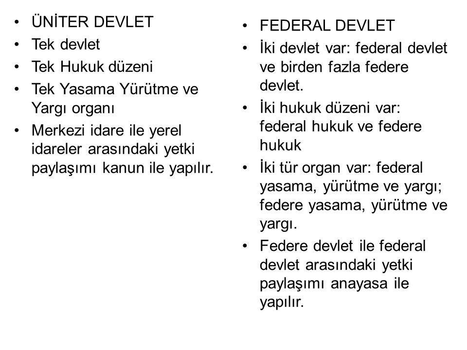 ÜNİTER DEVLET Tek devlet Tek Hukuk düzeni Tek Yasama Yürütme ve Yargı organı Merkezi idare ile yerel idareler arasındaki yetki paylaşımı kanun ile yapılır.
