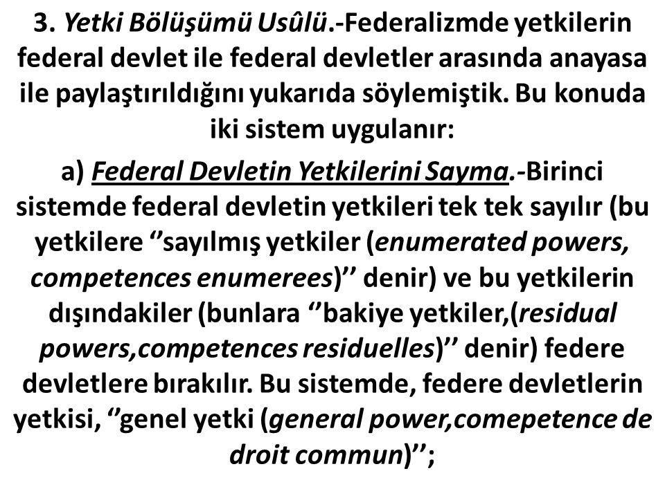 3. Yetki Bölüşümü Usûlü.-Federalizmde yetkilerin federal devlet ile federal devletler arasında anayasa ile paylaştırıldığını yukarıda söylemiştik. Bu