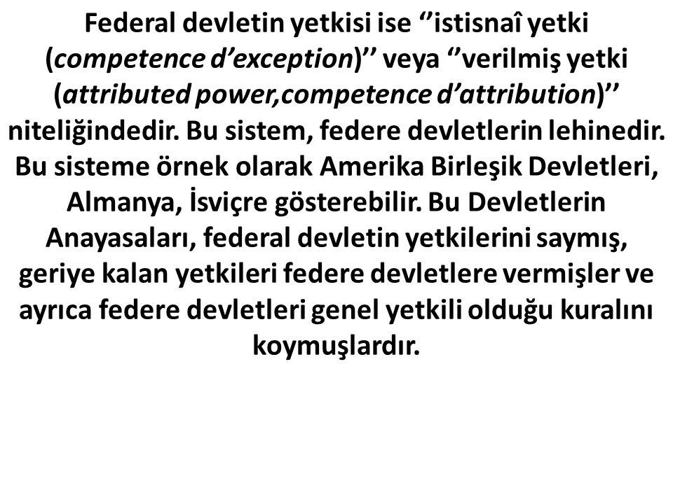 Federal devletin yetkisi ise ''istisnaî yetki (competence d'exception)'' veya ''verilmiş yetki (attributed power,competence d'attribution)'' niteliğindedir.