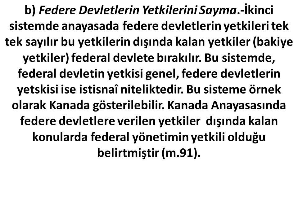 b) Federe Devletlerin Yetkilerini Sayma.-İkinci sistemde anayasada federe devletlerin yetkileri tek tek sayılır bu yetkilerin dışında kalan yetkiler (bakiye yetkiler) federal devlete bırakılır.