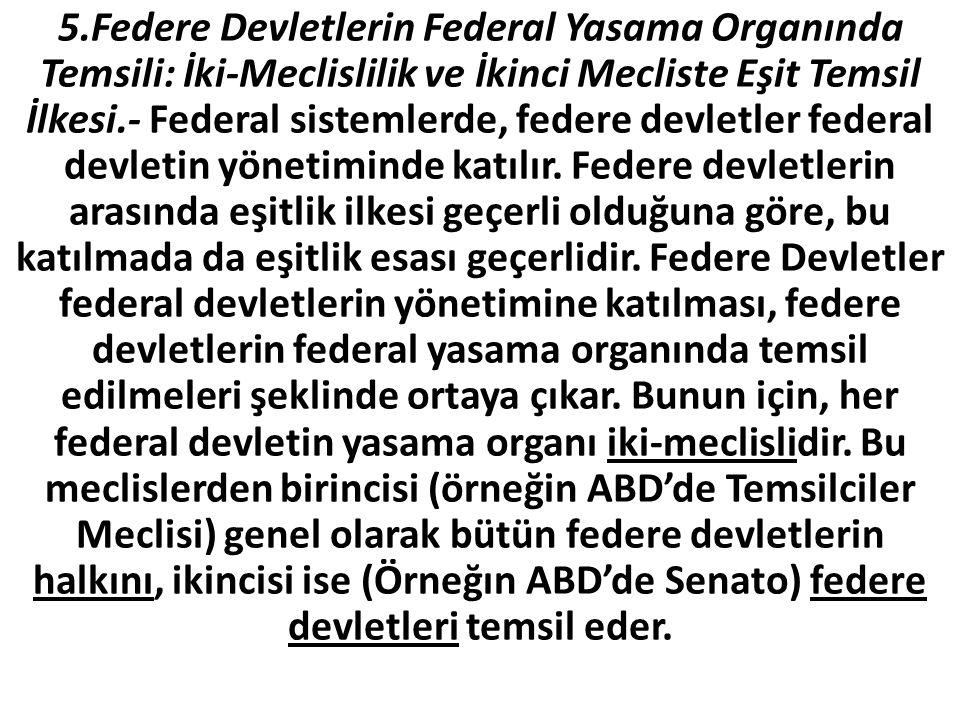 5.Federe Devletlerin Federal Yasama Organında Temsili: İki-Meclislilik ve İkinci Mecliste Eşit Temsil İlkesi.- Federal sistemlerde, federe devletler federal devletin yönetiminde katılır.