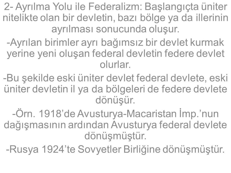 2- Ayrılma Yolu ile Federalizm: Başlangıçta üniter nitelikte olan bir devletin, bazı bölge ya da illerinin ayrılması sonucunda oluşur.