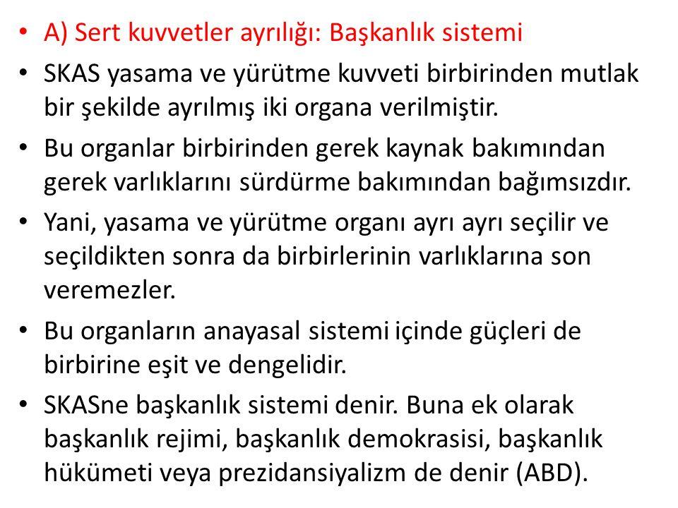 A) Sert kuvvetler ayrılığı: Başkanlık sistemi SKAS yasama ve yürütme kuvveti birbirinden mutlak bir şekilde ayrılmış iki organa verilmiştir.