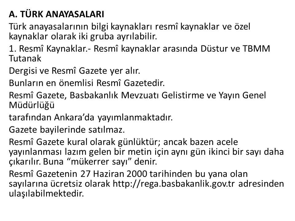 A. TÜRK ANAYASALARI Türk anayasalarının bilgi kaynakları resmî kaynaklar ve özel kaynaklar olarak iki gruba ayrılabilir. 1. Resmî Kaynaklar.- Resmî ka