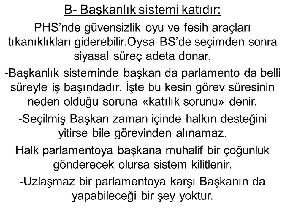 B- Başkanlık sistemi katıdır: PHS'nde güvensizlik oyu ve fesih araçları tıkanıklıkları giderebilir.Oysa BS'de seçimden sonra siyasal süreç adeta donar.