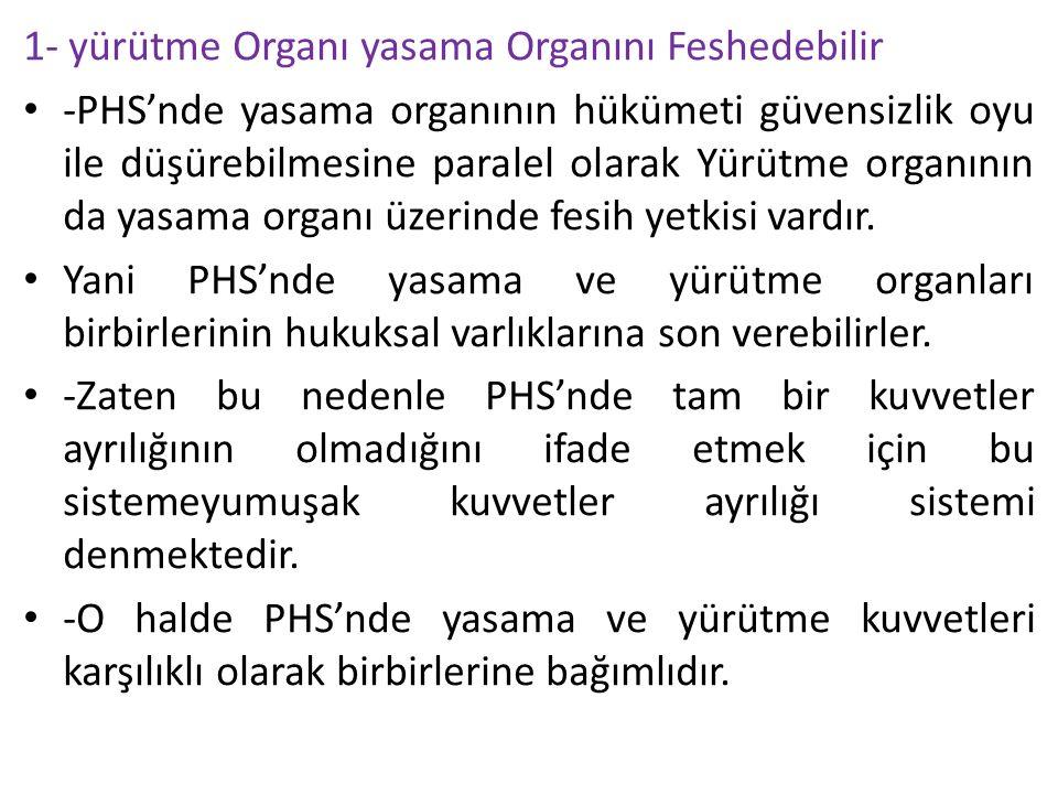 1- yürütme Organı yasama Organını Feshedebilir -PHS'nde yasama organının hükümeti güvensizlik oyu ile düşürebilmesine paralel olarak Yürütme organının da yasama organı üzerinde fesih yetkisi vardır.