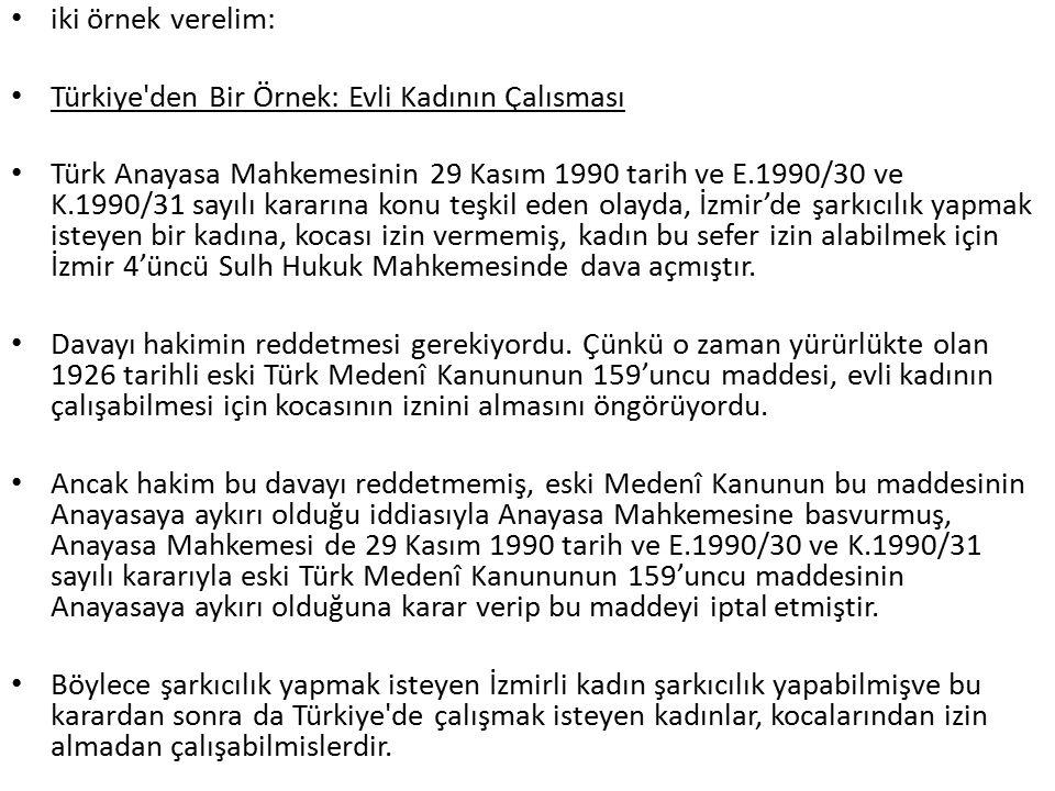 iki örnek verelim: Türkiye den Bir Örnek: Evli Kadının Çalısması Türk Anayasa Mahkemesinin 29 Kasım 1990 tarih ve E.1990/30 ve K.1990/31 sayılı kararına konu teşkil eden olayda, İzmir'de şarkıcılık yapmak isteyen bir kadına, kocası izin vermemiş, kadın bu sefer izin alabilmek için İzmir 4'üncü Sulh Hukuk Mahkemesinde dava açmıştır.