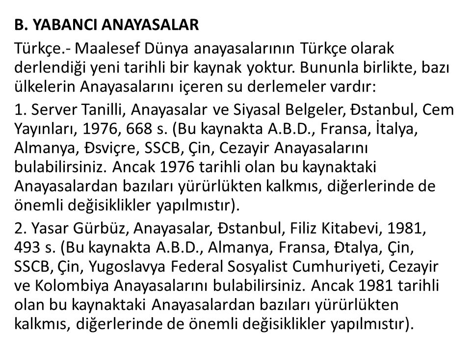 B. YABANCI ANAYASALAR Türkçe.- Maalesef Dünya anayasalarının Türkçe olarak derlendiği yeni tarihli bir kaynak yoktur. Bununla birlikte, bazı ülkelerin