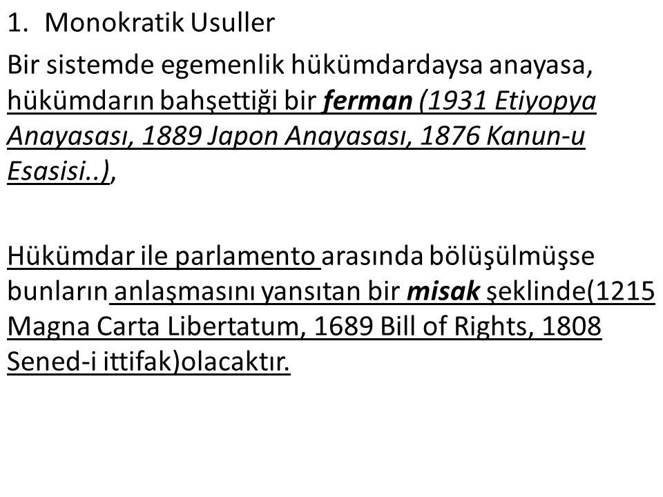 1.Monokratik Usuller Bir sistemde egemenlik hükümdardaysa anayasa, hükümdarın bahşettiği bir ferman (1931 Etiyopya Anayasası, 1889 Japon Anayasası, 1876 Kanun-u Esasisi..), Hükümdar ile parlamento arasında bölüşülmüşse bunların anlaşmasını yansıtan bir misak şeklinde(1215 Magna Carta Libertatum, 1689 Bill of Rights, 1808 Sened-i ittifak)olacaktır.