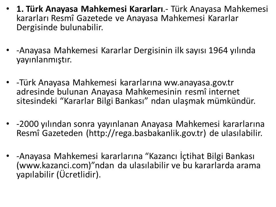 1. Türk Anayasa Mahkemesi Kararları.- Türk Anayasa Mahkemesi kararları Resmî Gazetede ve Anayasa Mahkemesi Kararlar Dergisinde bulunabilir. -Anayasa M