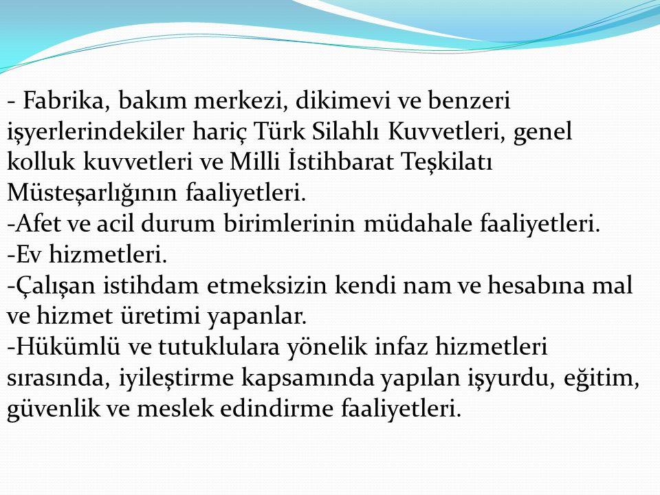 - Fabrika, bakım merkezi, dikimevi ve benzeri işyerlerindekiler hariç Türk Silahlı Kuvvetleri, genel kolluk kuvvetleri ve Milli İstihbarat Teşkilatı Müsteşarlığının faaliyetleri.
