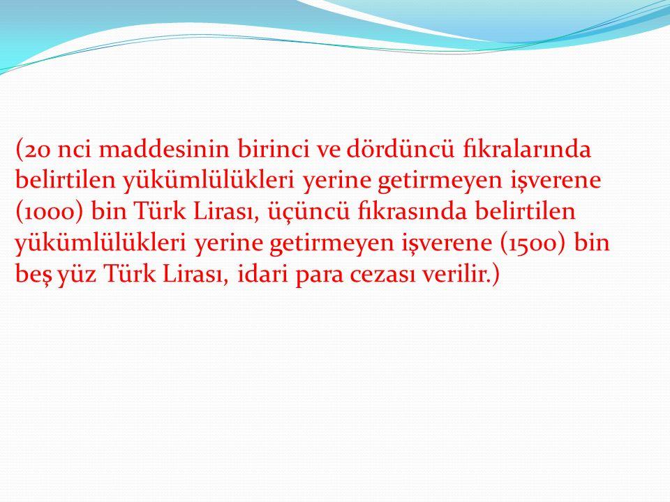 (20 nci maddesinin birinci ve dördüncü fıkralarında belirtilen yükümlülükleri yerine getirmeyen işverene (1000) bin Türk Lirası, üçüncü fıkrasında belirtilen yükümlülükleri yerine getirmeyen işverene (1500) bin beş yüz Türk Lirası, idari para cezası verilir.)