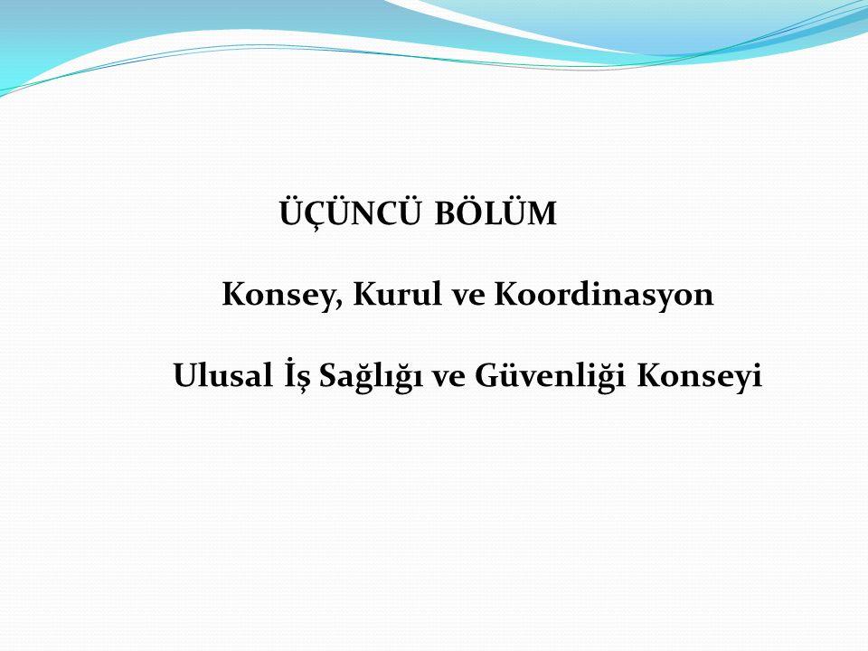 ÜÇÜNCÜ BÖLÜM Konsey, Kurul ve Koordinasyon Ulusal İş Sağlığı ve Güvenliği Konseyi