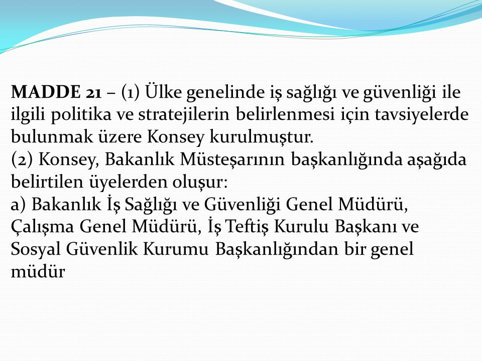 MADDE 21 – (1) Ülke genelinde iş sağlığı ve güvenliği ile ilgili politika ve stratejilerin belirlenmesi için tavsiyelerde bulunmak üzere Konsey kurulmuştur.