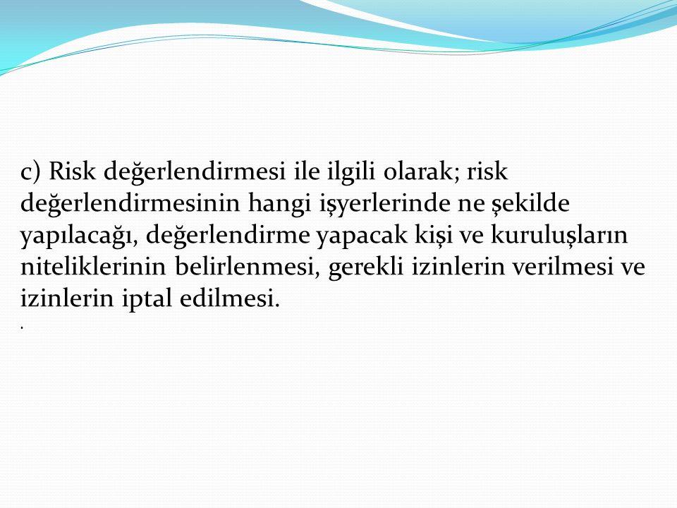 c) Risk değerlendirmesi ile ilgili olarak; risk değerlendirmesinin hangi işyerlerinde ne şekilde yapılacağı, değerlendirme yapacak kişi ve kuruluşların niteliklerinin belirlenmesi, gerekli izinlerin verilmesi ve izinlerin iptal edilmesi..