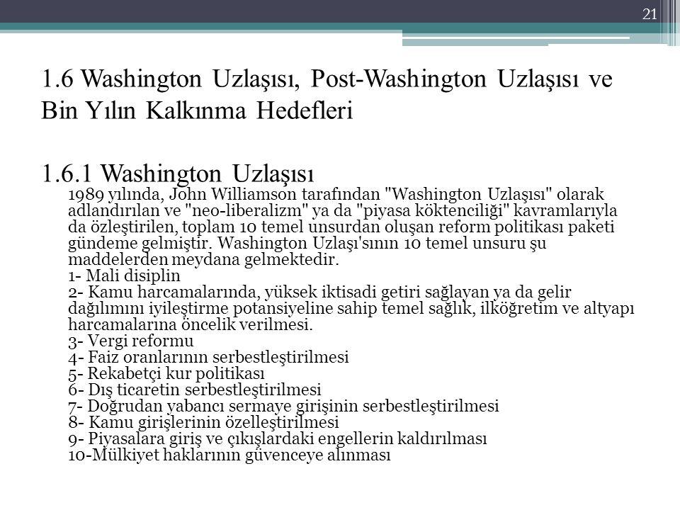 1.6 Washington Uzlaşısı, Post-Washington Uzlaşısı ve Bin Yılın Kalkınma Hedefleri 1.6.1 Washington Uzlaşısı 1989 yılında, John Williamson tarafından Washington Uzlaşısı olarak adlandırılan ve neo-liberalizm ya da piyasa köktenciliği kavramlarıyla da özleştirilen, toplam 10 temel unsurdan oluşan reform politikası paketi gündeme gelmiştir.