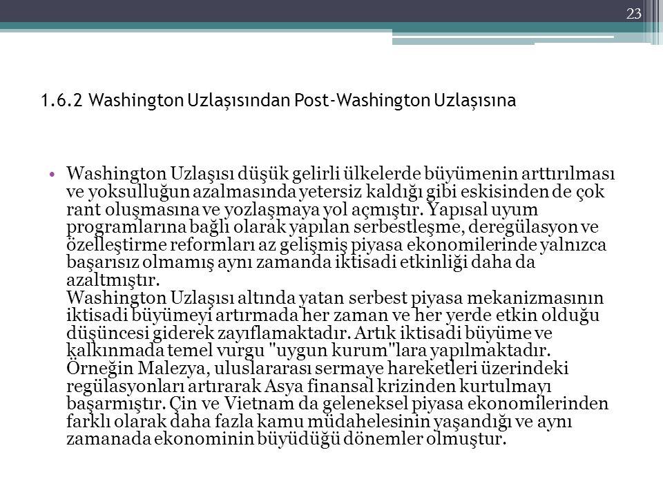 1.6.2 Washington Uzlaşısından Post-Washington Uzlaşısına Washington Uzlaşısı düşük gelirli ülkelerde büyümenin arttırılması ve yoksulluğun azalmasında yetersiz kaldığı gibi eskisinden de çok rant oluşmasına ve yozlaşmaya yol açmıştır.
