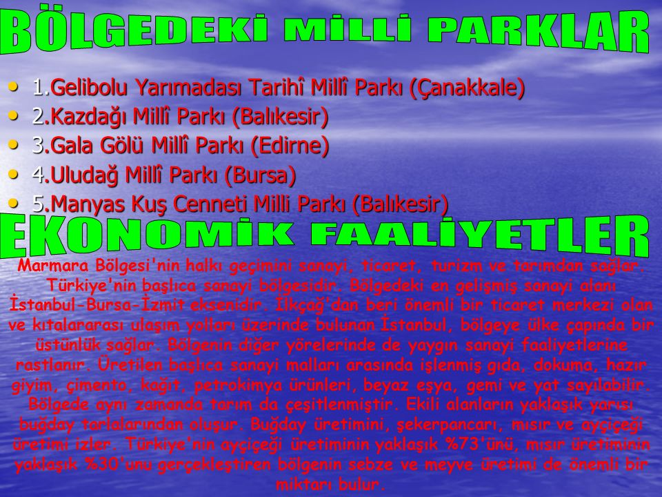 1.Gelibolu Yarımadası Tarihî Millî Parkı (Çanakkale) 1.Gelibolu Yarımadası Tarihî Millî Parkı (Çanakkale) 2.Kazdağı Millî Parkı (Balıkesir) 2.Kazdağı Millî Parkı (Balıkesir) 3.Gala Gölü Millî Parkı (Edirne) 3.Gala Gölü Millî Parkı (Edirne) 4.Uludağ Millî Parkı (Bursa) 4.Uludağ Millî Parkı (Bursa) 5.Manyas Kuş Cenneti Milli Parkı (Balıkesir) 5.Manyas Kuş Cenneti Milli Parkı (Balıkesir) Marmara Bölgesi nin halkı geçimini sanayi, ticaret, turizm ve tarımdan sağlar.