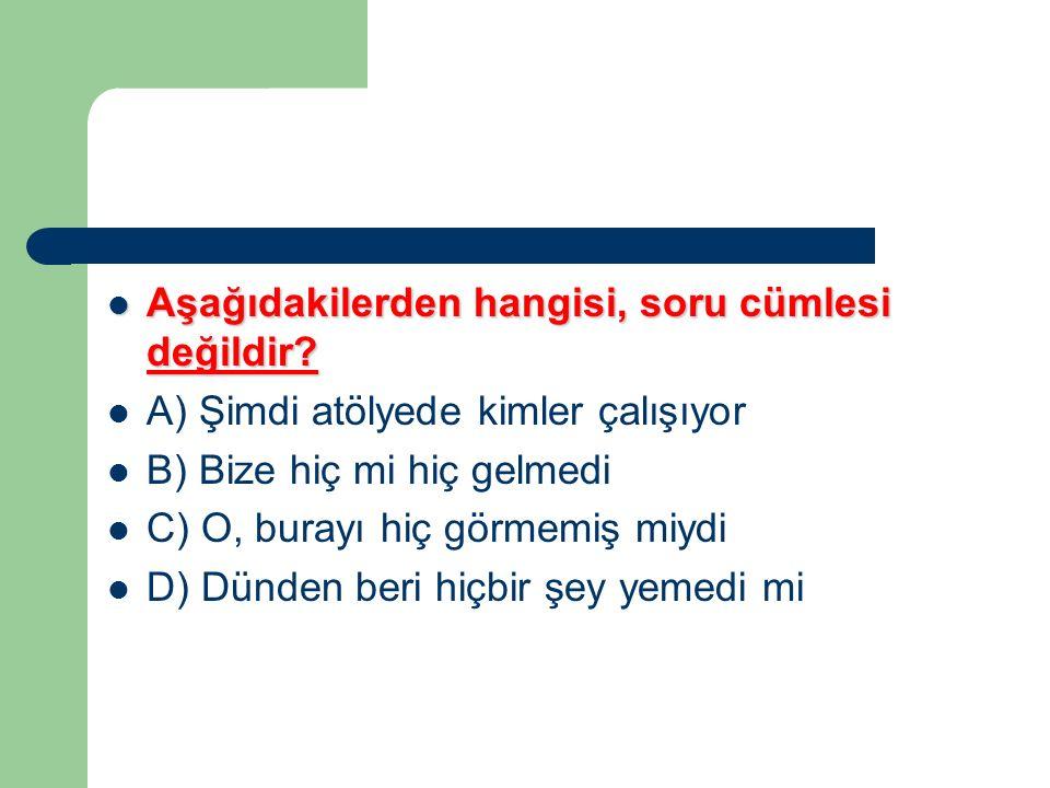Aşağıdakilerden hangisi, soru cümlesi değildir? Aşağıdakilerden hangisi, soru cümlesi değildir? A) Şimdi atölyede kimler çalışıyor B) Bize hiç mi hiç