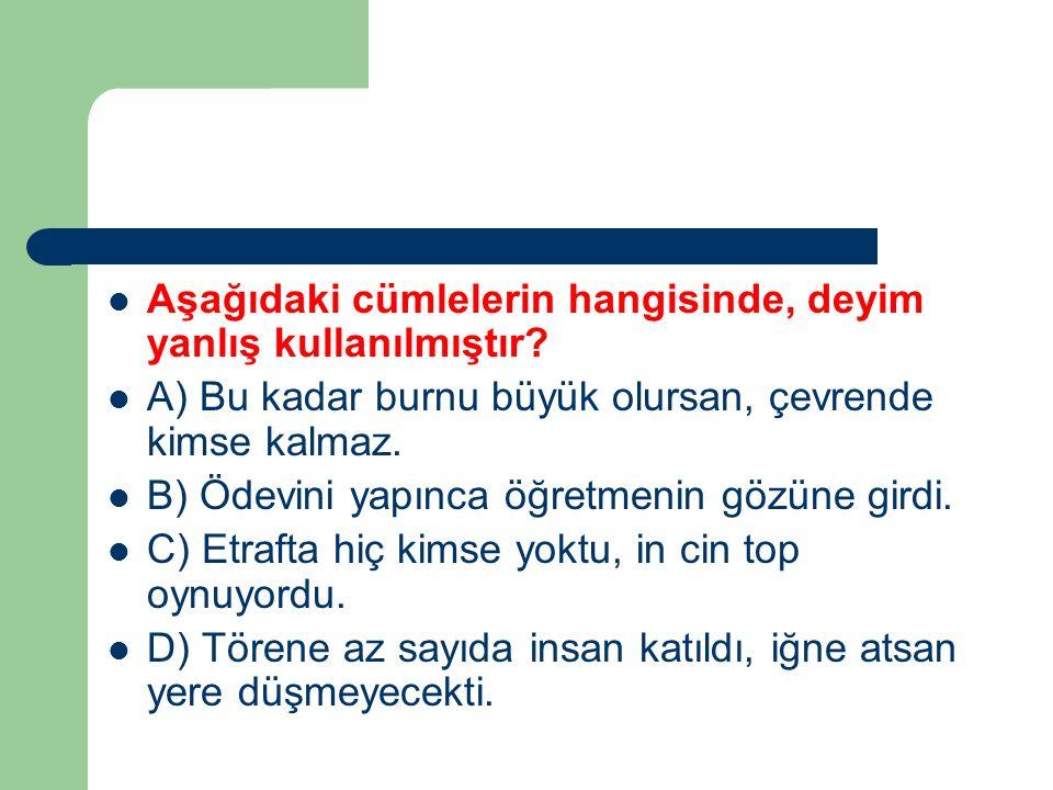 Aşağıdaki cümlelerin hangisinde, deyim yanlış kullanılmıştır? A) Bu kadar burnu büyük olursan, çevrende kimse kalmaz. B) Ödevini yapınca öğretmenin gö